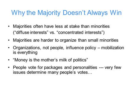 "Why the Majority Doesn't Always Win Majorities often have less at stake than minorities (""diffuse interests"" vs. ""concentrated interests"") Majorities are."