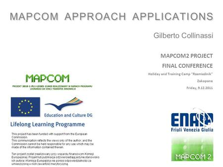 ": MAPCOM APPROACH APPLICATIONS Gilberto Collinassi 1 MAPCOM2 PROJECT FINAL CONFERENCE Holiday and Training Camp ""Rzemieślnik"" Zakopane Friday, 9.12.2011."