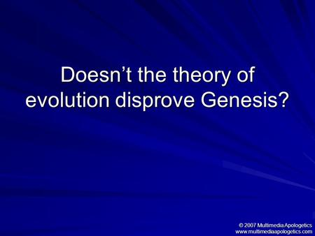 Doesn't the theory of evolution disprove Genesis? © 2007 Multimedia Apologetics www.multimediaapologetics.com.