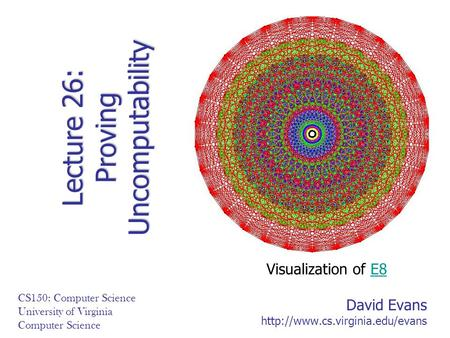 David Evans  CS150: Computer Science University of Virginia Computer Science Lecture 26: Proving Uncomputability Visualization.