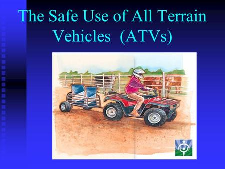 The Safe Use of All Terrain Vehicles (ATVs) Safety Equipment RequiredRecommended - Helmet- Long Pants - Close Faced - Boots Shoes- Eye Protection Shoes-