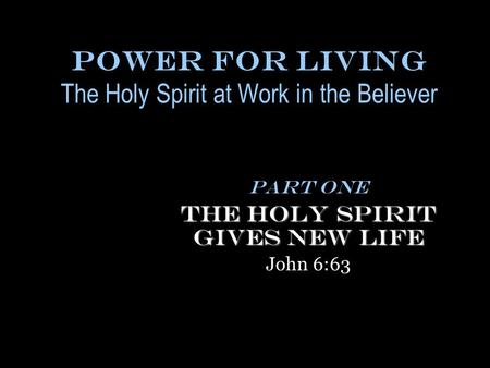Power for Living The Holy Spirit at Work in the Believer Part One The Holy Spirit Gives New Life John 6:63.