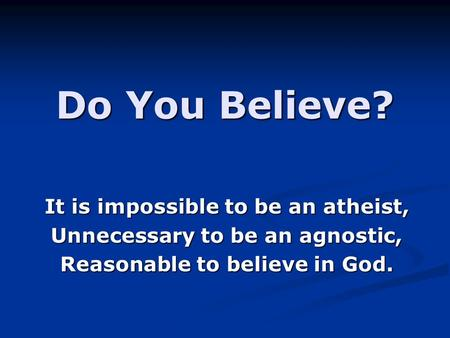 Do You Believe? It is impossible to be an atheist,