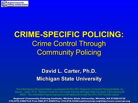 CRIME-SPECIFIC POLICING: Crime Control Through Community Policing David L. Carter, Ph.D. Michigan State University The information in this presentation.