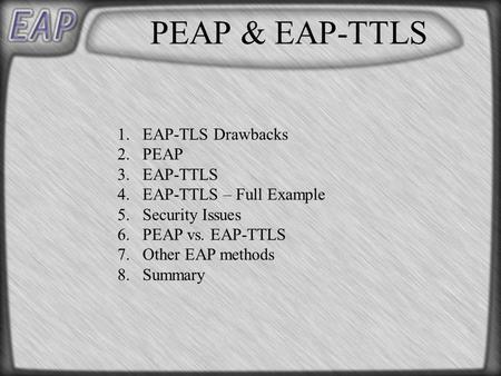 PEAP & EAP-TTLS 1.EAP-TLS Drawbacks 2.PEAP 3.EAP-TTLS 4.EAP-TTLS – Full Example 5.Security Issues 6.PEAP vs. EAP-TTLS 7.Other EAP methods 8.Summary.