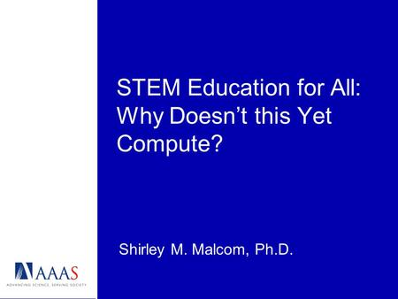 STEM Education for All: Why Doesn't this Yet Compute? Shirley M. Malcom, Ph.D.