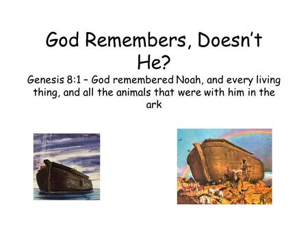 God Remembers, Doesn't He? Genesis 8:1 – God remembered Noah, and every living thing, and all the animals that were with him in the ark.