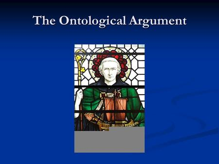 The Ontological Argument. Anselm's Argument So the fool has to agree that the concept of something than which nothing greater can be thought exists in.