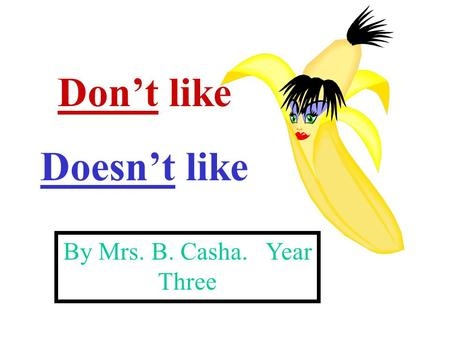 Don't like Doesn't like By Mrs. B. Casha. Year Three.