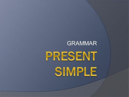 GRAMMAR. When do we use the Present Simple?  We use it to talk about things in general. ○ I go to school. ○ They swim with me.  We use it to talk about.