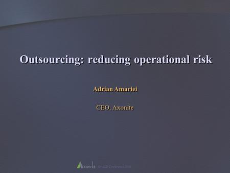 For ALB Conference 2006 Outsourcing: reducing operational risk Adrian Amariei CEO, Axonite Adrian Amariei CEO, Axonite.