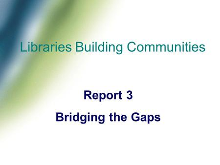 Libraries Building Communities Report 3 Bridging the Gaps.