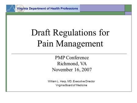 Draft Regulations for Pain Management William L. Harp, MD, Executive Director Virginia Board of Medicine PMP Conference Richmond, VA November 16, 2007.