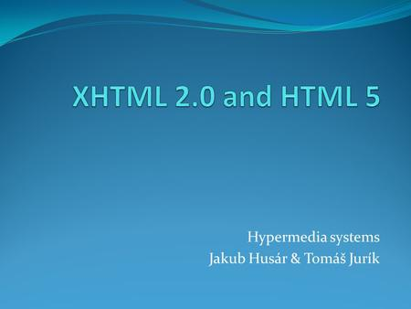 Hypermedia systems Jakub Husár & Tomáš Jurík. Content XHTML 2.0 Definition Short history Differences between 1.0 and 2.0 Usage suitability Improvements.