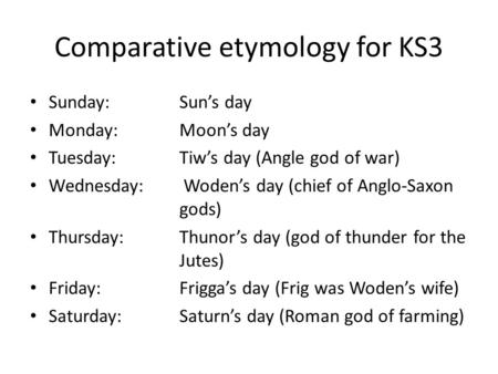 Comparative etymology for KS3 Sunday:Sun's day Monday:Moon's day Tuesday:Tiw's day (Angle god of war) Wednesday: Woden's day (chief of Anglo-Saxon gods)
