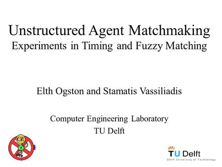 Unstructured Agent Matchmaking Experiments in Timing and Fuzzy Matching Elth Ogston and Stamatis Vassiliadis Computer Engineering Laboratory TU Delft.