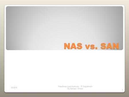 NAS vs. SAN 10/2010 Palestinian Land Authority IT Department By Nahreen Ameen 1.