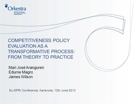1 COMPETITIVENESS POLICY EVALUATION AS A TRANSFORMATIVE PROCESS: FROM THEORY TO PRACTICE Eu-SPRI Conference, Karlsruhe, 12th June 2012 Mari José Aranguren.