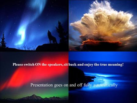Please switch ON the speakers, sit back and enjoy the true meaning! Presentation goes on and off fully automatically.