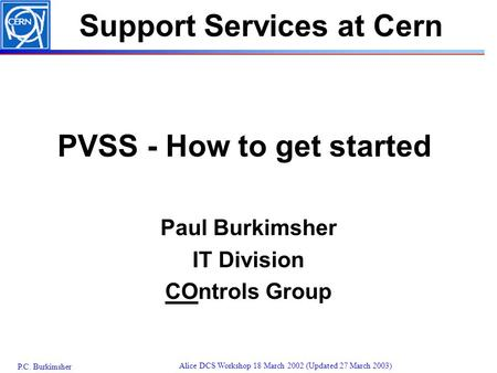 P.C. Burkimsher Alice DCS Workshop 18 March 2002 (Updated 27 March 2003) PVSS - How to get started Paul Burkimsher IT Division COntrols Group Support Services.