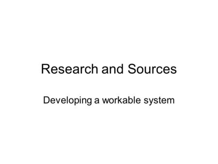 Research and Sources Developing a workable system.