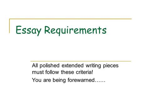 Essay Requirements All polished extended writing pieces must follow these criteria! You are being forewarned……