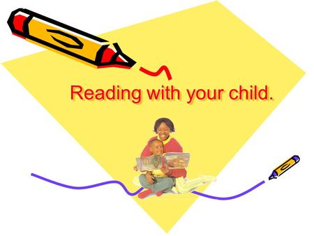 Reading with your child.. Starting to Read When children learn to read they draw on all the different kinds of information they have gathered about books.