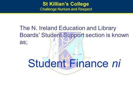 St Killian's College Challenge Nurture and Respect The N. Ireland Education and Library Boards' Student Support section is known as; Student Finance ni.