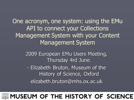 One acronym, one system: using the EMu API to connect your Collections Management System with your Content Management System 2009 European EMu Users Meeting,