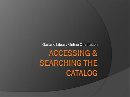 Garland Library Online Orientation. Introduction  This portion of the online tutorial is intended to help users gain the basic knowledge and skills needed.