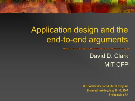 Application design and the end-to-end arguments David D. Clark MIT CFP MIT Communications Futures Program Bi-annual meeting, May 30-31, 2007 Philadelphia,