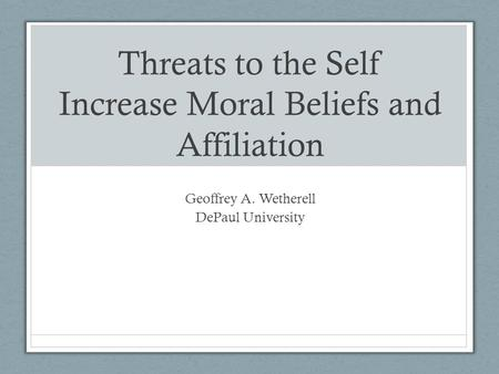 Threats to the Self Increase Moral Beliefs and Affiliation Geoffrey A. Wetherell DePaul University.