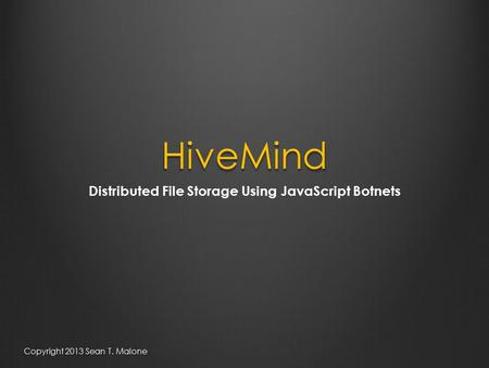 HiveMind Distributed File Storage Using JavaScript Botnets Copyright 2013 Sean T. Malone.