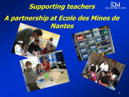 1 Supporting teachers A partnership at Ecole des Mines de Nantes.