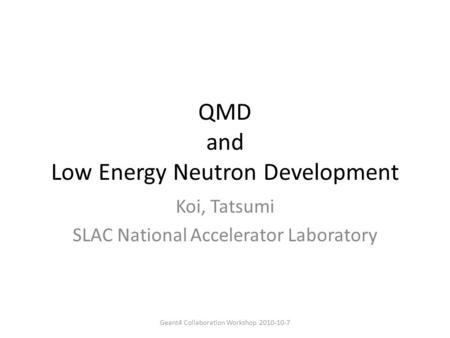 QMD and Low Energy Neutron Development Koi, Tatsumi SLAC National Accelerator Laboratory Geant4 Collaboration Workshop 2010-10-7.