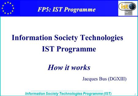 The IST Programme Information Society Technologies Programme (IST ) 1 FP5: IST Programme Information Society Technologies IST Programme How it works Jacques.