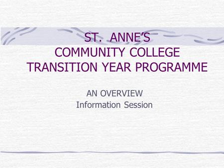ST. ANNE'S COMMUNITY COLLEGE TRANSITION YEAR PROGRAMME AN OVERVIEW Information Session.