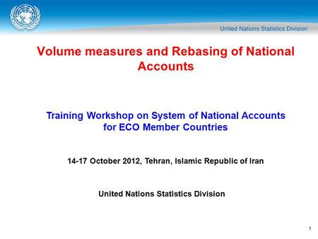 1 Volume measures and Rebasing of National Accounts Training Workshop on System of National Accounts for ECO Member Countries 14-17 October 2012, Tehran,