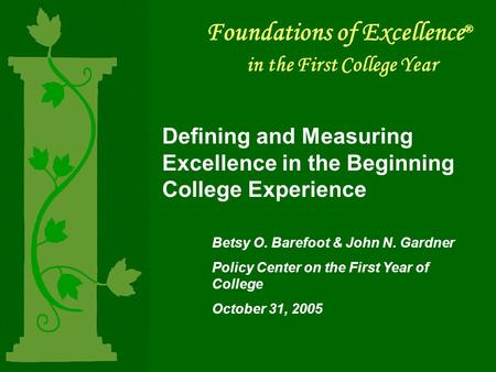 Foundations of Excellence ® in the First College Year Defining and Measuring Excellence in the Beginning College Experience Betsy O. Barefoot & John N.
