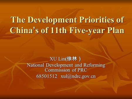 The Development Priorities of China ' s of 11th Five-year Plan XU Lin( 徐林) National Development and Reforming Commission of PRC 68501512