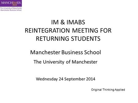 Manchester Business School The University of Manchester Wednesday 24 September 2014 IM & IMABS REINTEGRATION MEETING FOR RETURNING STUDENTS Original Thinking.