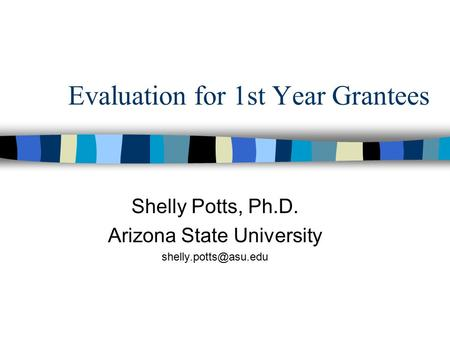 Evaluation for 1st Year Grantees Shelly Potts, Ph.D. Arizona State University