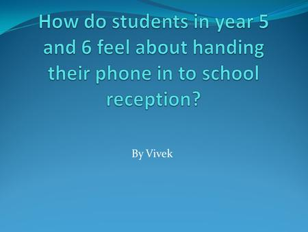 By Vivek. Why did I research this question? I chose to research this specific question because I myself take my phone in to school and I wanted to see.