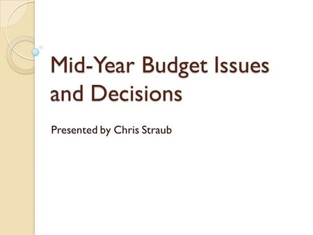 Mid-Year Budget Issues and Decisions Presented by Chris Straub.