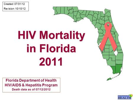 HIV Mortality in Florida 2011 Florida Department of Health HIV/AIDS & Hepatitis Program Death data as of 07/12/2012 Created: 07/31/12 Revision: 10/10/12.