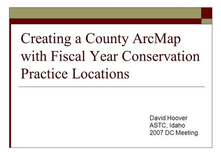 Creating a County ArcMap with Fiscal Year Conservation Practice Locations David Hoover ASTC, Idaho 2007 DC Meeting.