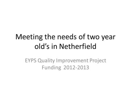 Meeting the needs of two year old's in Netherfield EYPS Quality Improvement Project Funding 2012-2013.