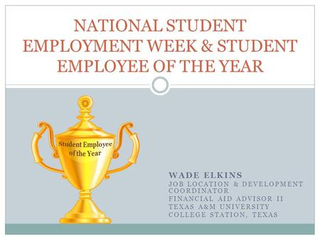 WADE ELKINS JOB LOCATION & DEVELOPMENT COORDINATOR FINANCIAL AID ADVISOR II TEXAS A&M UNIVERSITY COLLEGE STATION, TEXAS NATIONAL STUDENT EMPLOYMENT WEEK.