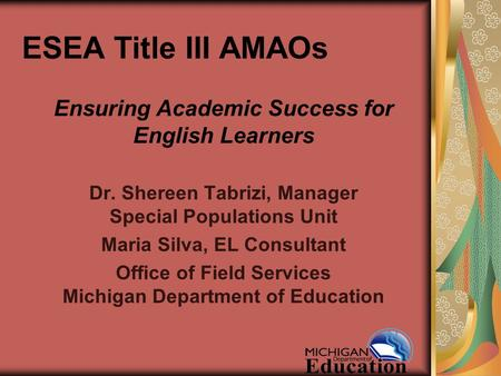 ESEA Title III AMAOs Ensuring Academic Success for English Learners Dr. Shereen Tabrizi, Manager Special Populations Unit Maria Silva, EL Consultant Office.