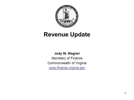 1 Revenue Update Jody M. Wagner Secretary of Finance Commonwealth of Virginia www.finance.virginia.gov.
